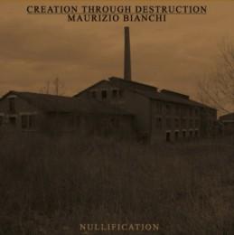 CREATION THROUGH DESTRUCTION + MAURIZIO BIANCHI – Nullification